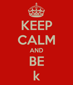 Poster: KEEP CALM AND BE k