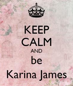 Poster: KEEP CALM AND be Karina James