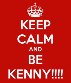 Poster: KEEP CALM AND BE KENNY!!!!