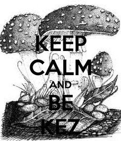 Poster: KEEP CALM AND BE KEZ