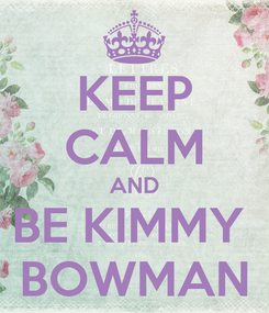 Poster: KEEP CALM AND BE KIMMY  BOWMAN