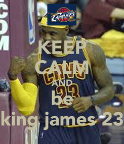 Poster: KEEP CALM AND be king james 23