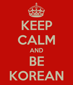 Poster: KEEP CALM AND BE KOREAN