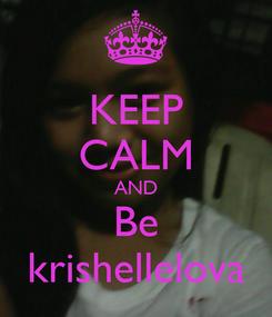 Poster: KEEP CALM AND Be krishellelova