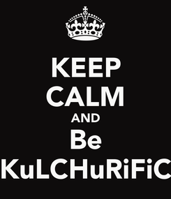 Poster: KEEP CALM AND Be KuLCHuRiFiC