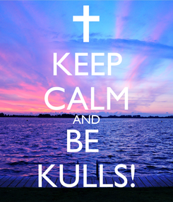 Poster: KEEP CALM AND BE  KULLS!