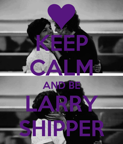 Poster: KEEP CALM AND BE LARRY SHIPPER
