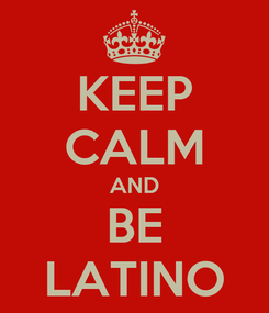 Poster: KEEP CALM AND BE LATINO