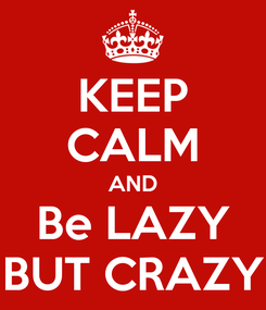 Poster: KEEP CALM AND Be LAZY BUT CRAZY
