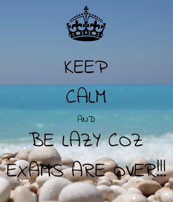 Poster: KEEP CALM AND BE LAZY COZ EXAMS ARE OVER!!!