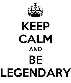 Poster: KEEP CALM AND BE LEGENDARY