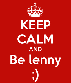 Poster: KEEP CALM AND Be lenny ;)