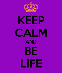 Poster: KEEP CALM AND BE LIFE