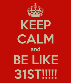 Poster: KEEP CALM and BE LIKE 31ST!!!!!