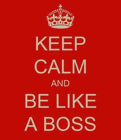 Poster: KEEP CALM AND BE LIKE A BOSS