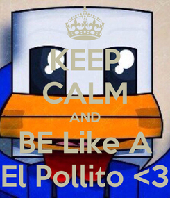 Poster: KEEP CALM AND BE Like A El Pollito <3