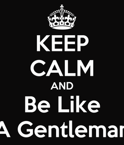 Poster: KEEP CALM AND Be Like A Gentleman