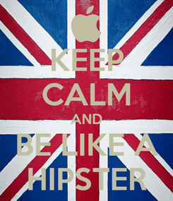 Poster: KEEP CALM AND BE LIKE A HIPSTER