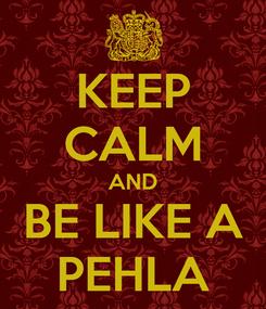 Poster: KEEP CALM AND BE LIKE A PEHLA