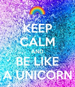 Poster: KEEP CALM AND BE LIKE A UNICORN