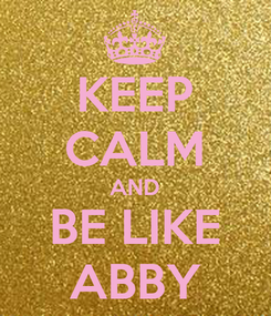 Poster: KEEP CALM AND BE LIKE ABBY