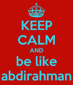 Poster: KEEP CALM AND be like abdirahman