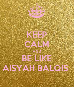 Poster: KEEP CALM AND BE LIKE AISYAH BALQIS
