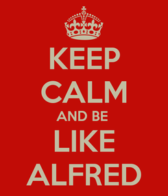 Poster: KEEP CALM AND BE  LIKE ALFRED