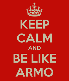 Poster: KEEP CALM AND BE LIKE ARMO