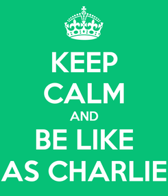 Poster: KEEP CALM AND BE LIKE AS CHARLIE
