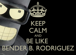 Poster: KEEP CALM AND BE LIKE  BENDER B. RODRIGUEZ