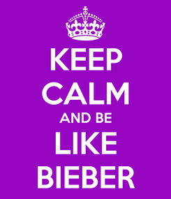Poster: KEEP CALM AND BE LIKE BIEBER