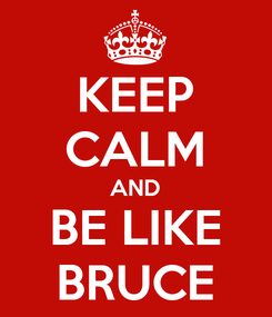 Poster: KEEP CALM AND BE LIKE BRUCE