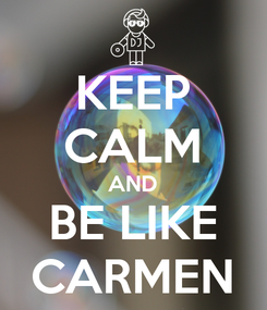 Poster: KEEP CALM AND BE LIKE CARMEN