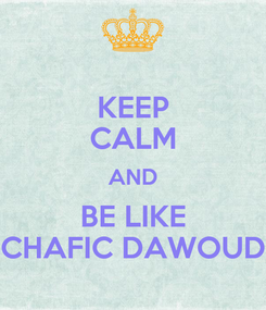 Poster: KEEP CALM AND BE LIKE CHAFIC DAWOUD
