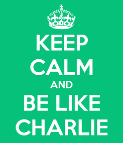 Poster: KEEP CALM AND BE LIKE CHARLIE