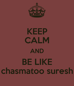 Poster: KEEP CALM AND BE LIKE chasmatoo suresh