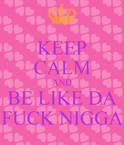 Poster: KEEP CALM AND BE LIKE DA FUCK NIGGA