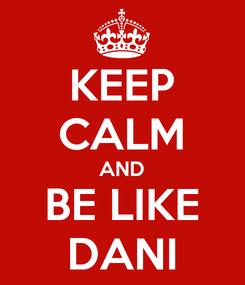 Poster: KEEP CALM AND BE LIKE DANI