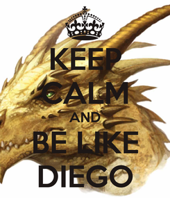 Poster: KEEP CALM AND BE LIKE DIEGO