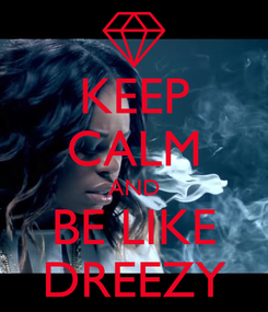 Poster: KEEP CALM AND BE LIKE DREEZY
