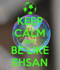 Poster: KEEP CALM AND BE LIKE EHSAN
