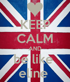 Poster: KEEP CALM AND be like  eline