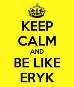 Poster: KEEP CALM AND BE LIKE ERYK