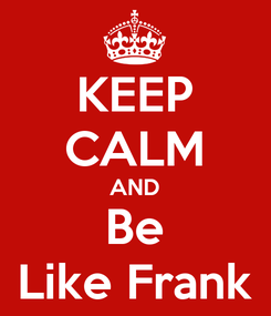Poster: KEEP CALM AND Be Like Frank