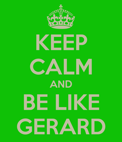 Poster: KEEP CALM AND BE LIKE GERARD