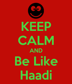 Poster: KEEP CALM AND Be Like Haadi