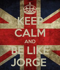 Poster: KEEP CALM AND BE LIKE JORGE