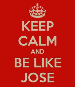 Poster: KEEP CALM AND BE LIKE JOSE