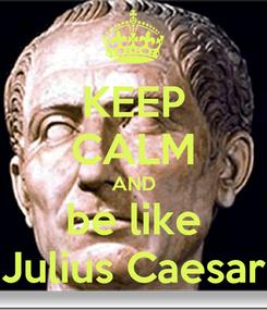 Poster: KEEP CALM AND be like Julius Caesar